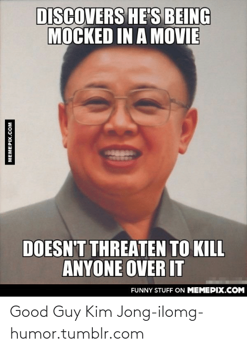 Jong Il: DISCOVERS HE'S BEING  MOCKED IN A MOVIE  DOESN'T THREATEN TO KILL  ANYONE OVER IT  FUNNY STUFF ON MEMEPIX.COM  MEMEPIX.COM Good Guy Kim Jong-ilomg-humor.tumblr.com