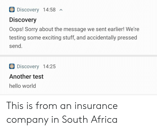 Africa, Hello, and Sorry: Discovery 14:58  A  Discovery  Oops! Sorry about the message we sent earlier! We're  testing some exciting stuff, and accidentally pressed  send.  Discovery 14:25  Another test  hello world This is from an insurance company in South Africa