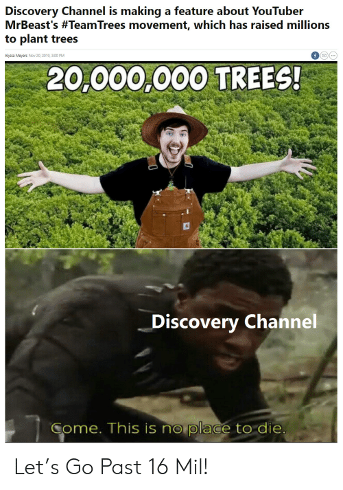 Millions: Discovery Channel is making a feature about YouTuber  MrBeast's #TeamTrees movement, which has raised millions  to plant trees  Alyssa Meyers Nov 20, 2019, 3:00 PM  20,000,000 TREES!  Discovery Channel  Come. This is no place to die Let's Go Past 16 Mil!