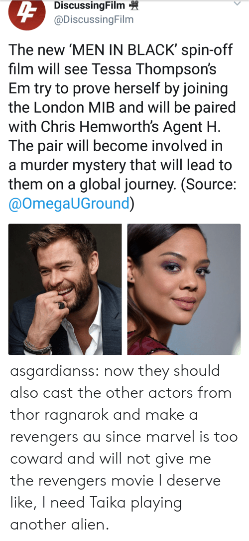 Men in Black: DiscussingFilm  @DiscussingFilm  The new 'MEN IN BLACK' spin-off  film will see Tessa Thompson's  Em try to prove herself by joining  the London MIB and will be paired  with Chris Hemworth's Agent H  The pair will become involved in  a murder mystery that will lead to  them on a global journey. (Source  @OmegaUGround) asgardianss: now they should also cast the other actors from thor ragnarok and make a revengers au since marvel is too coward and will not give me the revengers movie I deserve   like, I need Taika playing another alien.