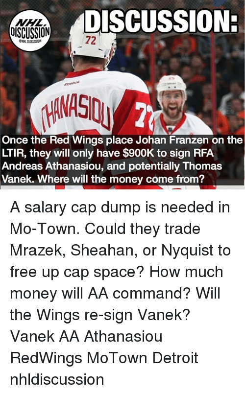 Capping: DISCUSSION:  DISCUSSION  72  Once the Red Wings place Johan Franzen on the  LTIR, they will only have $900K to sign RFA  Andreas Athanasiou, and potentially Thomas  Vanek. Where will the money come from? A salary cap dump is needed in Mo-Town. Could they trade Mrazek, Sheahan, or Nyquist to free up cap space? How much money will AA command? Will the Wings re-sign Vanek? Vanek AA Athanasiou RedWings MoTown Detroit nhldiscussion