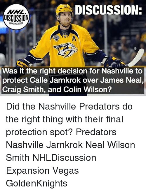 Didly: DISCUSSION:  DISCUSSION  ONHLDISCUSSION  Was it the right decision for Nashville to  protect Calle Jarnkrok over James Neal  Craig Smith, and Colin Wilson? Did the Nashville Predators do the right thing with their final protection spot? Predators Nashville Jarnkrok Neal Wilson Smith NHLDiscussion Expansion Vegas GoldenKnights
