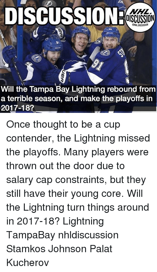 rebounder: DISCUSSION:  NHL  DISCUSSION  Will the Tampa Bay Lightning rebound from  a terrible season, and make the playoffs in  2017-18? Once thought to be a cup contender, the Lightning missed the playoffs. Many players were thrown out the door due to salary cap constraints, but they still have their young core. Will the Lightning turn things around in 2017-18? Lightning TampaBay nhldiscussion Stamkos Johnson Palat Kucherov