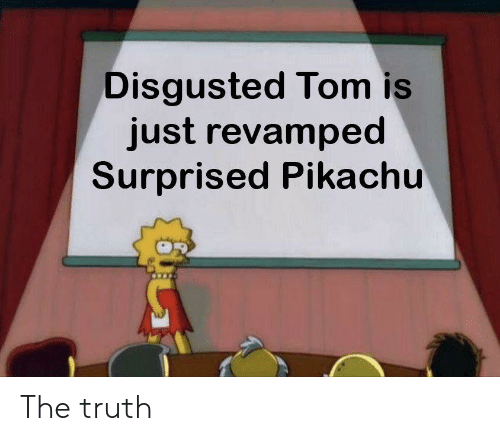 Pikachu, Dank Memes, and Truth: Disgusted Tom is  just revamped  Surprised Pikachu The truth