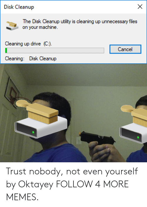 utility: Disk Cleanup  The Disk Cleanup utility is cleaning up unnecessary files  on your machine.  Cleaning up drive (C)  Cancel  Cleaning: Disk Cleanup Trust nobody, not even yourself by Oktayey FOLLOW 4 MORE MEMES.