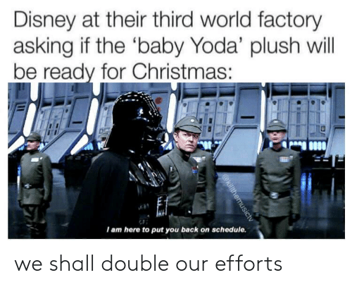 Christmas, Disney, and Yoda: Disney at their third world factory  asking if the 'baby Yoda' plush will  be ready for Christmas :  I am here to put you back on schedule.  @killthemusictv we shall double our efforts