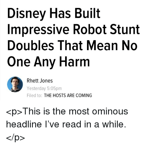 Disney, Mean, and Robot: Disney Has Built  Impressive Robot Stunt  Doubles That Mean No  One Any Harm  Rhett Jones  Yesterday 5:05pm  Filed to: THE HOSTS ARE COMING <p>This is the most ominous headline I've read in a while.</p>