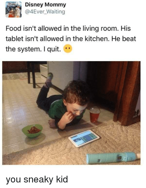 Quit You: Disney Mommy  @4Ever waiting  Food isn't allowed in the living room. His  tablet isn't allowed in the kitchen. He beat  the system. quit. you sneaky kid