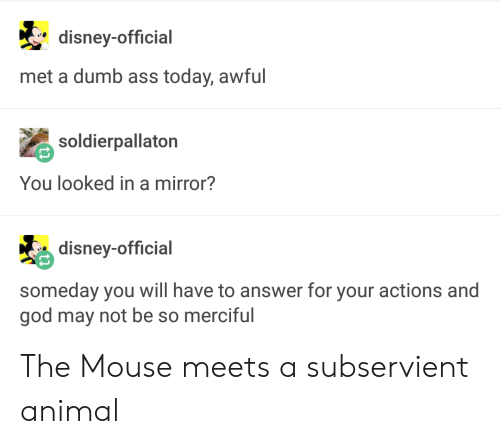 You Looked: disney-official  met a dumb ass today, awful  soldierpallaton  You looked in a mirror?  disney-official  someday you will have to answer for your actions and  god may not be so merciful The Mouse meets a subservient animal