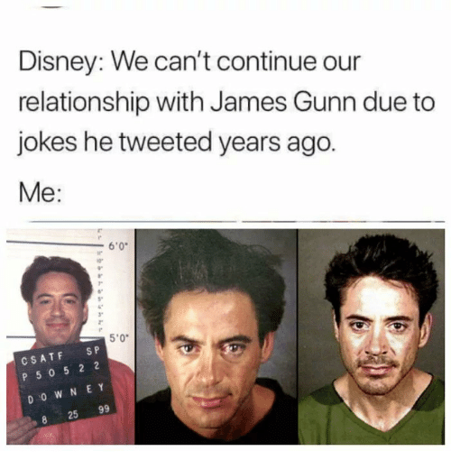 """e&y: Disney: We can't continue our  relationship with James Gunn due to  jokes he tweeted years ago.  Me:  6'0  ir  5""""  3""""  5'0""""  CSATF SP  P 50 5 2 2  D O W N E Y  25 99"""