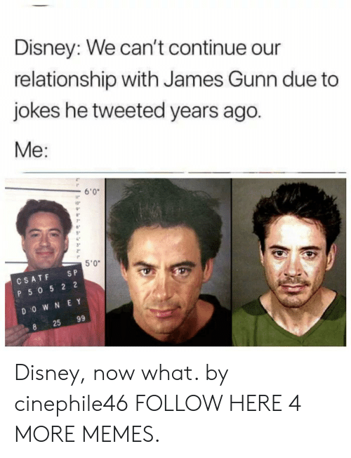 """e&y: Disney: We can't continue our  relationship with James Gunn due to  jokes he tweeted years ago.  Me:  6'0  ir  5""""  3""""  5'0""""  CSATF SP  P 50 5 2 2  D O W N E Y  25 99 Disney, now what. by cinephile46 FOLLOW HERE 4 MORE MEMES."""