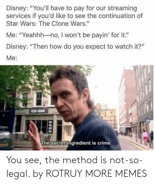"clone wars: Disney: ""You'll have to pay for our streaming  services if you'd like to see the continuation of  Star Wars: The Clone Wars.""  Me: ""Yeahhh-no, I won't be payin' for it.""  Disney: ""Then how do you expect to watch it?""  Me:  The secret ingredient is crime You see, the method is not-so-legal. by ROTRUY MORE MEMES"