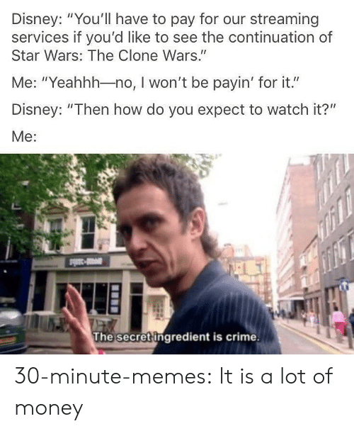 "clone wars: Disney: ""You'll have to pay for our streaming  services if you'd like to see the continuation of  Star Wars: The Clone Wars.""  Me: ""Yeahhh-no, I won't be payin' for it.""  Disney: ""Then how do you expect to watch it?""  Me:  The secret ingredient is crime. 30-minute-memes:  It is a lot of money"