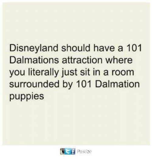 Disneyland, Memes, and Puppies: Disneyland should have a 101  Dalmations attraction where  you literally just sit in a room  surrounded by 101 Dalmation  puppies  Pistizo