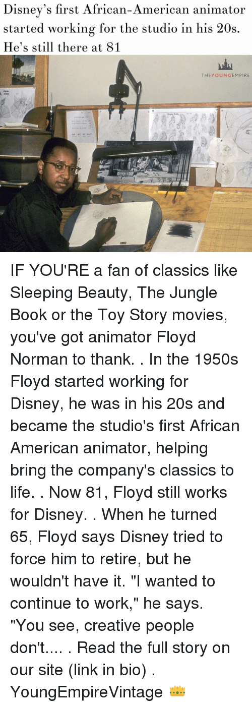 """Creativer: Disney's first African-American animator  started working for the studio in his 20s  He's still there at 81  THEY OUN GEM PIRE IF YOU'RE a fan of classics like Sleeping Beauty, The Jungle Book or the Toy Story movies, you've got animator Floyd Norman to thank. . In the 1950s Floyd started working for Disney, he was in his 20s and became the studio's first African American animator, helping bring the company's classics to life. . Now 81, Floyd still works for Disney. . When he turned 65, Floyd says Disney tried to force him to retire, but he wouldn't have it. """"I wanted to continue to work,"""" he says. """"You see, creative people don't.... . Read the full story on our site (link in bio) . YoungEmpireVintage 👑"""