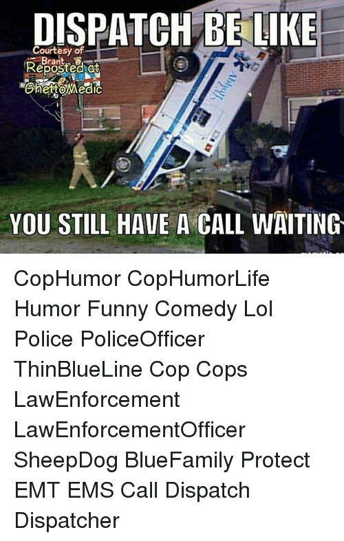 Emt: DISPATCH BE LIKE  Courtesy of  Reposted at  YOU STILL HAVE A CALL WAITING CopHumor CopHumorLife Humor Funny Comedy Lol Police PoliceOfficer ThinBlueLine Cop Cops LawEnforcement LawEnforcementOfficer SheepDog BlueFamily Protect EMT EMS Call Dispatch Dispatcher