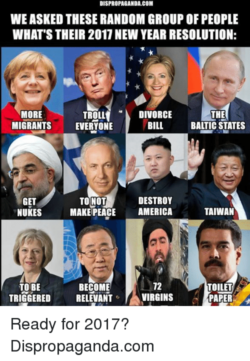 Baltic: DISPROPAGANDA.COM  WE ASKED THESE RANDOM GROUP OF PEOPLE  WHAT'S THEIR 2017 NEW YEAR RESOLUTION:  TROLL  DIVORCE  MORE  THE  BILL  MIGRANTS  BALTIC STATES  EVERYONE  DESTROY  GET  TO NOT  TAIWAN  NUKES  MAKE PEACE AMERICA  12  TOBE  BECOME  TOILET  TRIGGERED  RELEVANT  A VIRGINS  PAPER Ready for 2017?  Dispropaganda.com