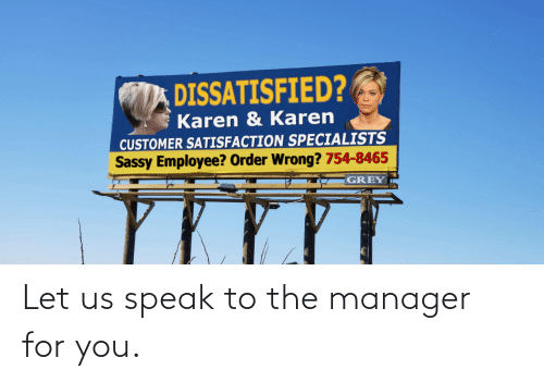 order: DISSATISFIED?  Karen & Karen  CUSTOMER SATISFACTION SPECIALISTS  Sassy Employee? Order Wrong? 754-8465  GREY Let us speak to the manager for you.