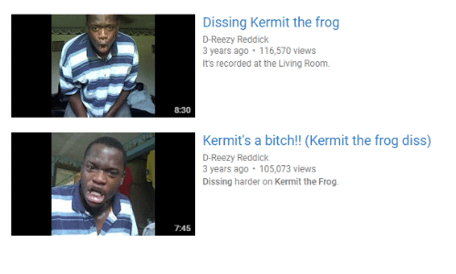Dissing: Dissing Kermit the frog  3 years ago 116,570 views  It's recorded at the Living Room.  8:30  Kermit's a bitch!! (Kermit the frog diss)  D-Reezy Reddick  3 years ago 105,073 views  Dissing harder on Kermit the Frog.  7:45