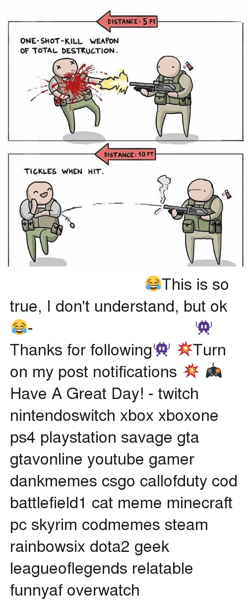 cat meme: DISTANCE:5 FT  ONE SHOT-KILL WEAPON  OF TOTAL DESTRUCTION  DISTANCE: 10 FT  TICKLES WHEN HIT ⠀⠀⠀⠀⠀⠀⠀⠀⠀⠀⠀⠀⠀⠀⠀⠀⠀⠀⠀⠀⠀⠀⠀⠀⠀⠀⠀⠀⠀⠀😂This is so true, I don't understand, but ok😂⠀⠀⠀⠀⠀⠀⠀⠀⠀⠀⠀⠀⠀⠀⠀⠀⠀⠀⠀⠀⠀⠀⠀⠀⠀⠀⠀⠀⠀⠀⠀⠀⠀⠀⠀- 👾Thanks for following👾 💥Turn on my post notifications 💥 🎮Have A Great Day! - twitch nintendoswitch xbox xboxone ps4 playstation savage gta gtavonline youtube gamer dankmemes csgo callofduty cod battlefield1 cat meme minecraft pc skyrim codmemes steam rainbowsix dota2 geek leagueoflegends relatable funnyaf overwatch