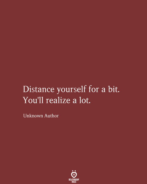 Relationship Rules: Distance yourself for a bit.  You'll realize a lot.  Unknown Author  RELATIONSHIP  RULES