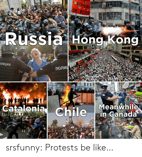 Be Like, Kfc, and Tumblr: DISTERSE  OR WE R  Russia Hong Kong  KFC  ПОЛИЧ  ОЛИЦИЯ  Meanwhile  in Canada  Catalonia Chile  POLICIA,  UCSC srsfunny:  Protests be like…