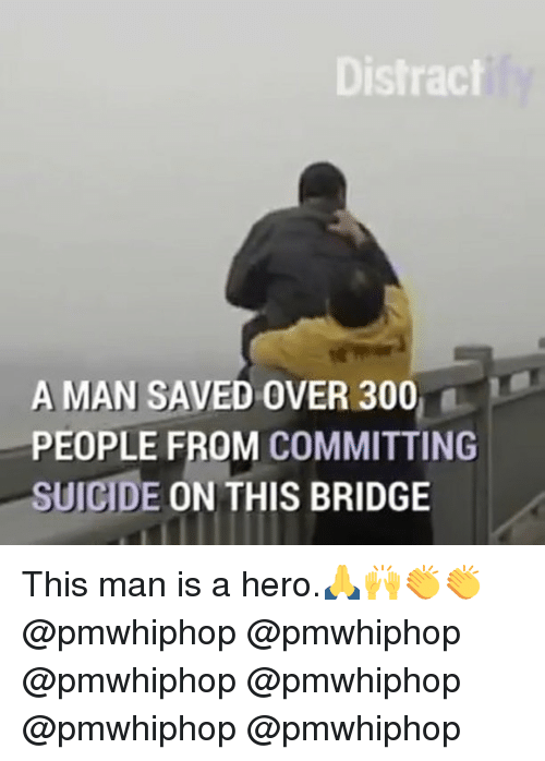 Distracte: Distract  A MAN SAVED OVER 300  PEOPLE FROM COMMITTING  SUICIDE  ON THIS BRIDGE This man is a hero.🙏🙌👏👏 @pmwhiphop @pmwhiphop @pmwhiphop @pmwhiphop @pmwhiphop @pmwhiphop