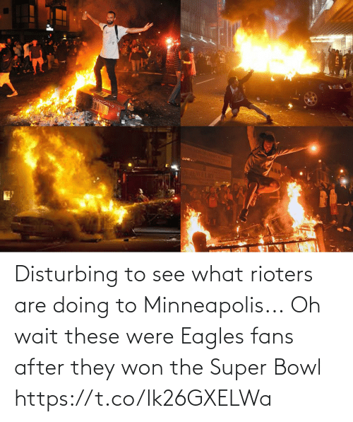 Doing: Disturbing to see what rioters are doing to Minneapolis...  Oh wait these were Eagles fans after they won the Super Bowl https://t.co/Ik26GXELWa
