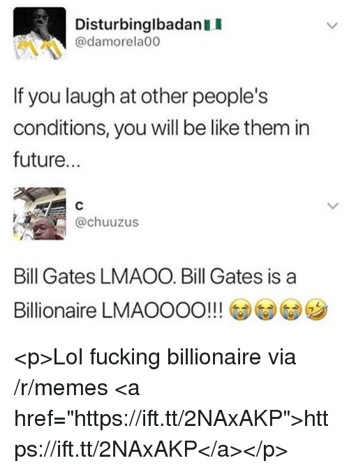 "Be Like, Bill Gates, and Fucking: DisturbinglbadanII  @damorela00  It you laugh at other people's  conditions, you will be like them in  future...  @chuuzus  Bill Gates LMAOO. Bill Gates is a  Billionaire LMAOOOO!!! @@G)ツ <p>Lol fucking billionaire via /r/memes <a href=""https://ift.tt/2NAxAKP"">https://ift.tt/2NAxAKP</a></p>"