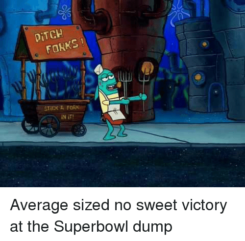 Superbowl, Sweet, and Victory: DİTCH  FORKS  iN iT! Average sized no sweet victory at the Superbowl dump