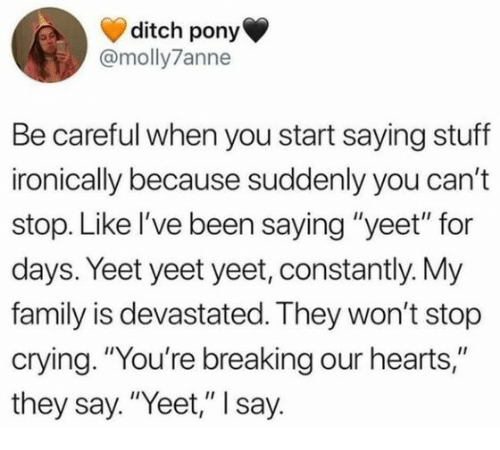 """Crying, Family, and Hearts: ditch pony  @molly7anne  Be careful when you start saying stuff  ironically because suddenly you can't  stop. Like l've been saying """"yeet"""" for  days. Yeet yeet yeet, constantly. My  family is devastated. They won't stop  crying. """"You're breaking our hearts,""""  they say. """"Yeet,"""" I say."""