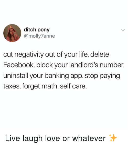 Banking: ditch pony  @molly7anne  cut negativity out of your life. delete  Facebook. block your landlord's number.  uninstall your banking app. stop paying  taxes. forget math. self care. Live laugh love or whatever ✨