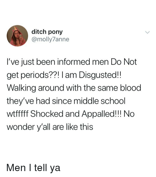 appalled: ditch pony  @molly7anne  I've just been informed men Do Not  get periods??! I am Disgusted!!  Walking around with the same blood  they've had since middle school  wtfff Shocked and Appalled!!! No  wonder y'all are like this Men I tell ya