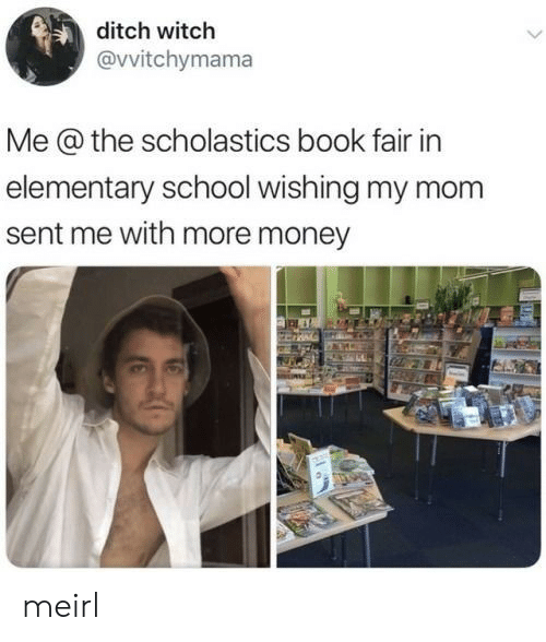 Money, School, and Book: ditch witch  @vvitchymama  Me @ the scholastics book fair in  elementary school wishing my mom  sent me with more money meirl