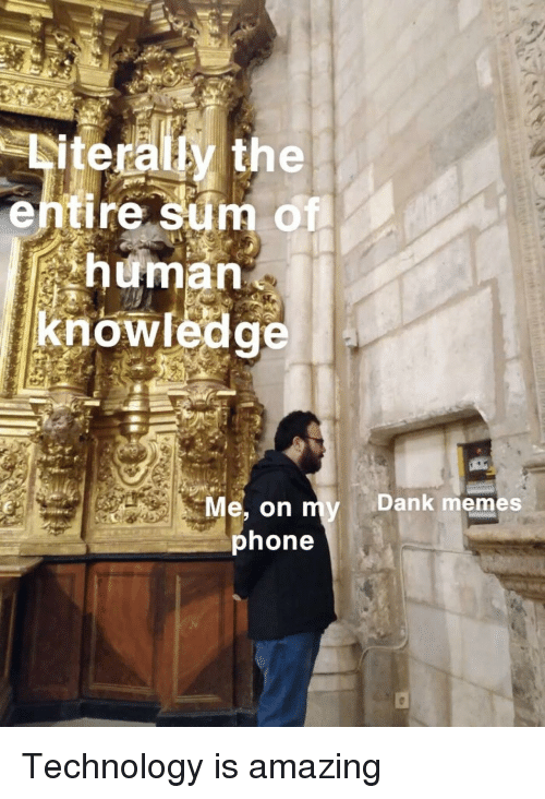 Memes, Phone, and Technology: Diteraly the  entire sum of  human  knowledg  Me, on myDank memes  phone Technology is amazing