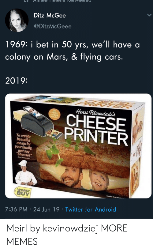 "Android, Beautiful, and Cars: Ditz McGee  @DitzMcGeee  1969: i bet in 50 yrs, we'll have a  colony on Mars, & flying cars.  2019:  Henri Rémoulade's  SAY  CHEESE  CHEESE  PRINTER  induded  To create  beautiful  meals for  your family,  just say  ""Cheese!  Hen R  WORST  BUY  e&y  7:36 PM 24 Jun 19 Twitter for Android  rom Meirl by kevinowdziej MORE MEMES"