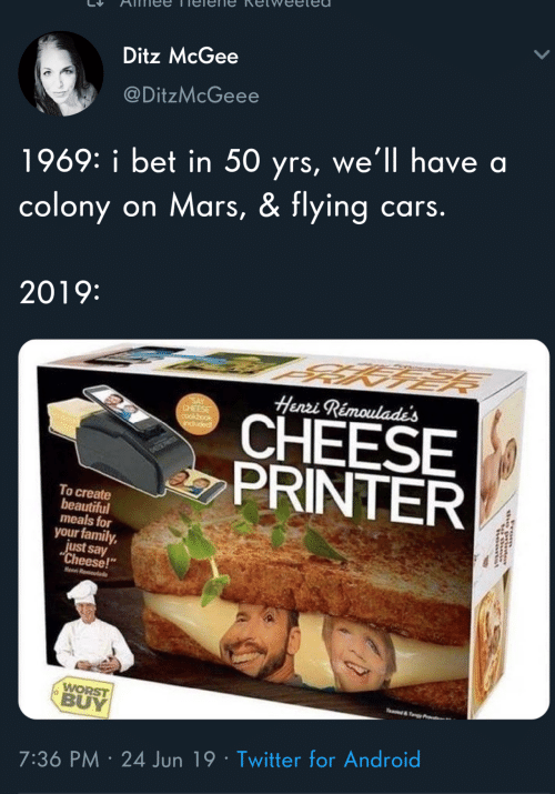 "Yrs: Ditz McGee  @DitzMcGeee  1969: i bet in 50 yrs, we'll have a  cars.  on Mars, & flying  colony  2019:  Henzi Rémoulade's  SAY  CHEESE  cookbook  CHEESE  PRINTER  popnp  To create  beautiful  meals for  your family,  just say  ""Cheese!""  Heen R  WORST  BUY  e&Ty  7:36 PM 24 Jun 19 Twitter for Android"