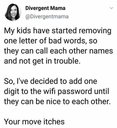 Bad, Dank, and Divergent: Divergent Mama  @Divergentmama  My kids have started removing  one letter of bad words, so  they can call each other names  and not get in trouble.  So, I've decided to add one  digit to the wifi password until  they can be nice to each other.  Your move itches