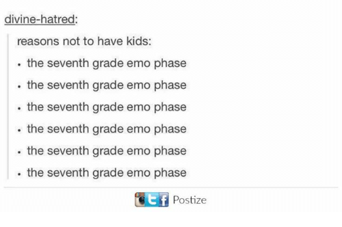 Dank, Emo, and Kids: divine-hatred:  reasons not to have kids:  the seventh grade emo phase  the seventh grade emo phase  the seventh grade emo phase  the seventh grade emo phase  the seventh grade emo phase  the seventh grade emo phase