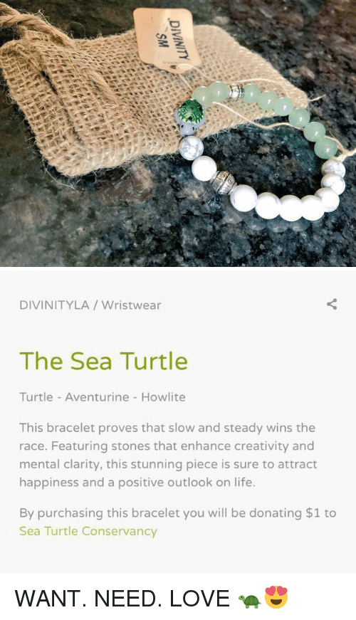 Turtle Turtle: DIVINITY   DIVINITY LA Wristwear  The Sea Turtle  Turtle Aventurine Howlite  This bracelet proves that slow and steady wins the  race. Featuring stones that enhance creativity and  mental clarity, this stunning piece is sure to attract  happiness and a positive outlook on life.  By purchasing this bracelet you will be donating $1 to  Sea Turtle Conservancy WANT. NEED. LOVE 🐢😍