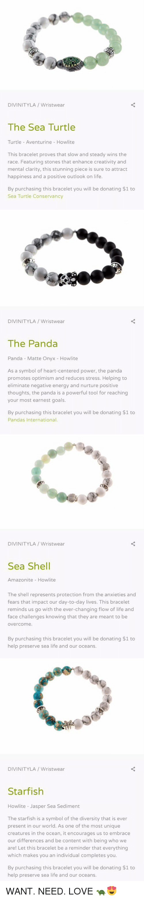 Turtle Turtle: DIVINITY LA Wristwear  The Sea Turtle  Turtle Aventurine Howlite  This bracelet proves that slow and steady wins the  race. Featuring stones that enhance creativity and  mental clarity, this stunning piece is sure to attract  happiness and a positive outlook on life.  By purchasing this bracelet you will be donating $1 to  Sea Turtle Conservancy   DIVINITY LA Wristwear  The Panda  Panda Matte Onyx Howlite  As a symbol of heart-centered power, the panda  promotes optimism and reduces stress. Helping to  eliminate negative energy and nurture positive  thoughts, the panda is a powerful tool for reaching  your most earnest goals.  By purchasing this bracelet you will be donating $1 to  Pandas International.   DIVINITYLA Wristwear  Sea Shell  Amazonite How lite  The shell represents protection from the anxieties and  fears that impact our day-to-day lives. This bracelet  reminds us go with the ever-changing flow of life and  face challenges knowing that they are meant to be  overcome.  By purchasing this bracelet you will be donating $1 to  help preserve sea life and our oceans.   DIVINITYLA Wristwear  Starfish  Howlite Jasper Sea Sediment  The starfish is a symbol of the diversity that is ever  present in our world. As one of the most unique  creatures in the ocean, it encourages us to embrace  our differences and be content with being who we  are! Let this bracelet be a reminder that everything  which makes you an individual completes you.  By purchasing this bracelet you will be donating $1 to  help preserve sea life and our oceans. WANT. NEED. LOVE 🐢😍