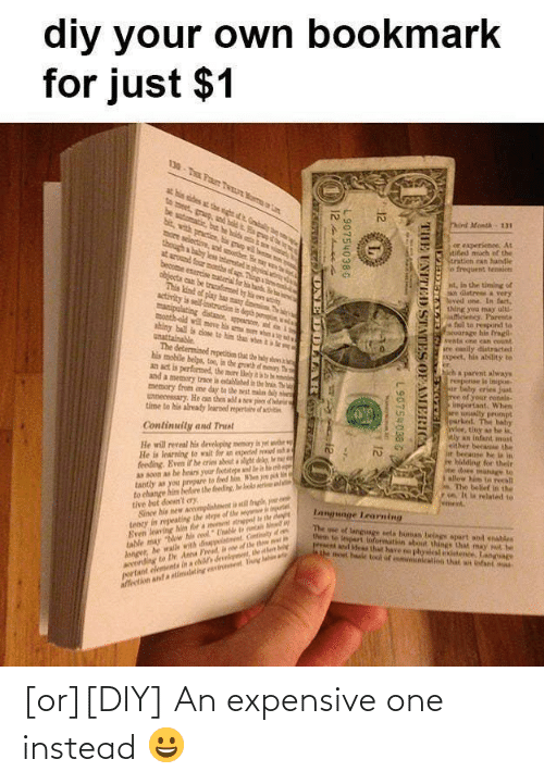 """walle: diy your own bookmark  for just $1  at hin ides st thesght nta  be sutomatie, but  Pind Month 131  प सम  though a baby lesa intertalis  bolds a  more selective, nd other Bea v  or experienee, At  Stibed much of the  Stratien nan handle  So frequent tenaion  at around four montha of ag.  objecta can be trealimel by a en tiy  This kind of play ha many dnein se  activity is sell-instrution in deh pei  manipulating distanon, peen, l  month-old wil move his ma n whn  ahiny ball is dose to him than when  unattainable  The determined repetitim that the dy shm  his mobile belps, too, in the growth f nhry  an act is performed, the mere lely te i  and a memery trce is establihed  memory from ene day te the wst maln a  unnecessary. He can then adda  time to hia already learnel mperta df atitn  nt, in the timing of  n datre a very  oved one. In fact,  thing you may ultu  fciency. Pareta  fail to respond to  scourage his tragil-  Events one ean count  see eanily distracted  Ixpeet, his ability te  er  hich a parent always  repense le inipo  ur faby eries just  ree of your conals-  important. When  are unally prompt  urked. The haby  avlor, tiny a he ,  lely an infant must  Feither becae the  ir beeause he la in  e bidding for their  Se does manage te  allow him tn recall  n The belief in the  7on. It la related to  went.  Irn The  pieer df  Continuity and Trust  He will reveal his develping memary i yet er  He is learning te wait fir an epertal el  feeding. Even ir he cries abuta light delay,  a soon as be hears your fetatepe  tantly as you prpare to feed hin W  to change him before the feeding, he ols  tive but doen't ery  Since hie mew amplishoent i til k  tency in meating the stepe of the  Even leaving hiem for a minnt tepl l at  lable may """"Mow his cool"""" ae ta i  Anger, he walle with distnt Cntiety d  Arling to Dr Anna Preat if the thw  portant elements in a chi deelmnt, ie  affeetin and a stimuleting erinnnet y lah  language Learning  The ose of languge seta buman bei"""