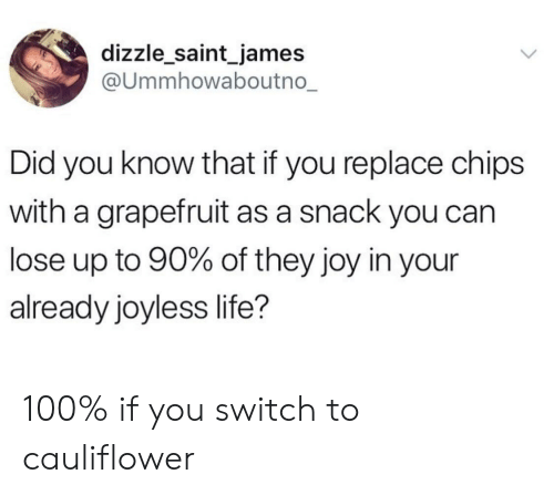 Anaconda, Life, and Joy: dizzle_saint_james  @ummhowaboutno  Did you know that if you replace chips  with a grapefruit as a snack you can  lose up to 90% of they joy in your  already joyless life? 100% if you switch to cauliflower