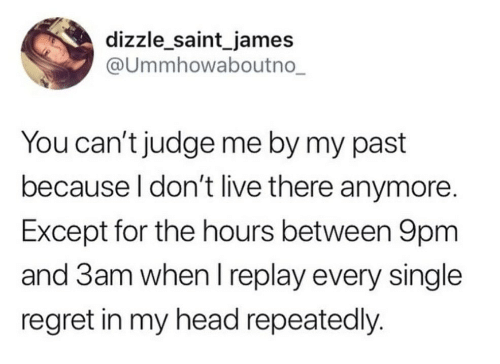 Between: dizzle_saint_james  @Ummhowaboutno_  You can't judge me by my past  because I don't live there anymore.  Except for the hours between 9pm  and 3am when I replay every single  regret in my head repeatedly.
