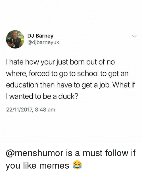 Barney, Memes, and School: DJ Barney  @djbarneyuk  I hate how your just born out of no  where, forced to go to school to get an  education then have to get a job. What if  I wanted to be a duck?  22/11/2017, 8:48 am @menshumor is a must follow if you like memes 😂