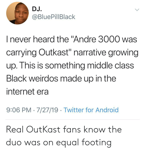 "Andre 3000, Android, and Growing Up: DJ.  @BluePillBlack  I never heard the ""Andre 3000 was  carrying Outkast"" narrative growing  up. This is something middle class  Black weirdos made up in the  internet era  9:06 PM 7/27/19 Twitter for Android Real OutKast fans know the duo was on equal footing"