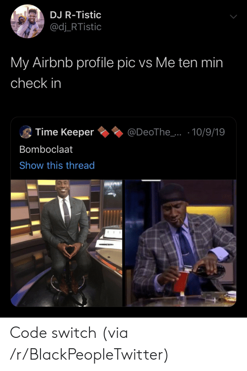 profile pic: DJ R-Tistic  @dj_RTistic  My Airbnb profile pic vs Me ten min  check in  Time Keeper  @DeoThe_..10/9/19  Bomboclaat  Show this thread Code switch (via /r/BlackPeopleTwitter)