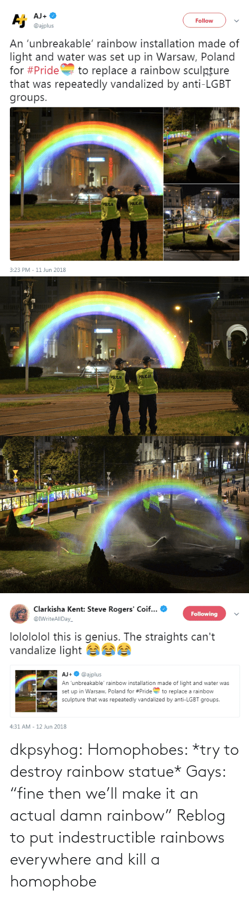 "gays: dkpsyhog: Homophobes: *try to destroy rainbow statue* Gays: ""fine then we'll make it an actual damn rainbow"" Reblog to put indestructible rainbows everywhere and kill a homophobe"