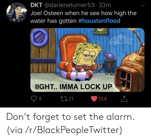 Blackpeopletwitter, How High, and Alarm: DKT @darleneturner53 33m  Joel Osteen when he see how high the  water has gotten #houstonflood  IIGHT.. IMMA LOCK UP  2121  3  124 Don't forget to set the alarm. (via /r/BlackPeopleTwitter)