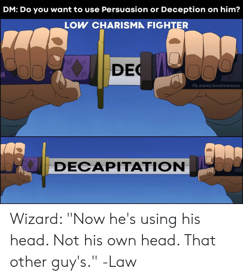 "fb.com: DM: Do you want to use Persuasion or Deception on him?  LOW CHARISMA FIGHTER  DEC  fb.com/dndmemes  DECAPITATION Wizard: ""Now he's using his head. Not his own head. That other guy's.""  -Law"